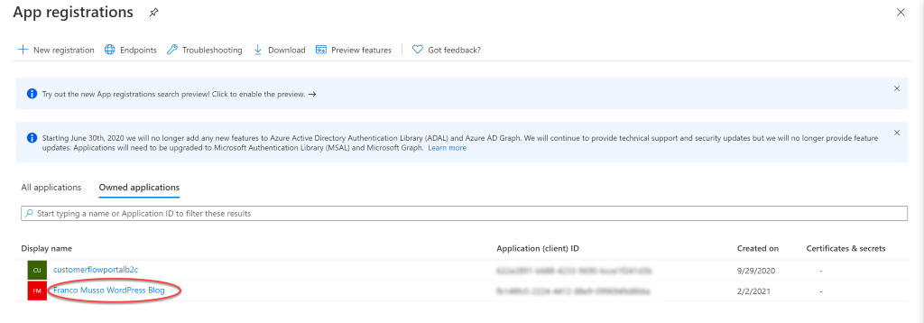 App registrations + New registration Endpoints Troubleshooting Download preview features ry out the new App registrations search preview! Click to enable the preview. x Got feedback? Starting June 30th, 2020 We Will no longer add any features to Azure Active Directory Authentication Library (ADAL) and Azure AD Graph. We Will continue to provide technical support and security updates but We Will no longer provide feature updates. Applications will need to be upgraded to Microsoft Authentication Library (MSAL) and Microsoft Graph. Learn more All applications Owned applications p Start typing a name or Application ID to filter these results Display name customerflowportalb2c ranco Musso WordPress Blog Application (client) ID Created on 9/29/2020 2/2/2021 Certificates & secrets