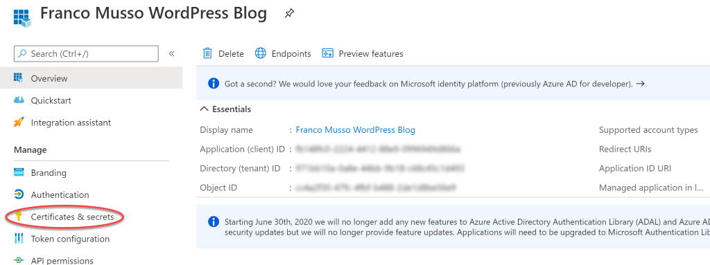 Franco Musso WordPress Blog Search (Ctrl* n Overview Quickstart Integration assistant Manage Branding Authentication Certificates & secrets Token configuration API permissions Delete Endpoints Preview features O Got a second? We would love your feedback on Microsoft identity platform (previously Azure AD for developer). * A Essentials Display name Application (client) ID Directory (tenant) ID Object ID . Franco Musso WordPress Blog Supported account types Redirect URIS Application ID URI Managed application in l. O Starting June 30th, 2020 we will no longer add any new features to Azure Active Directory Authentication Library (ADAL) and Azure security updates but we will no longer provide feature updates, Applications will need to be upgraded to Microsoft Authentication